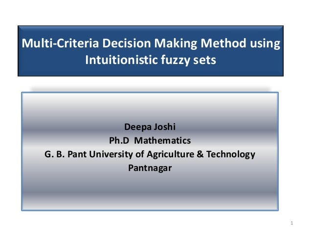 Multi-Criteria Decision Making Method using Intuitionistic fuzzy sets Deepa Joshi Ph.D Mathematics G. B. Pant University o...