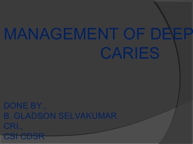 MANAGEMENT OF DEEP CARIES DONE BY., B. GLADSON SELVAKUMAR CRI., CSI CDSR