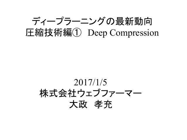 ディープラーニングの最新動向 圧縮技術編① Deep Compression 2017/1/5 株式会社ウェブファーマー 大政 孝充