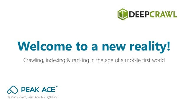 Bastian Grimm, Peak Ace AG | @basgr Crawling, indexing & ranking in the age of a mobile first world Welcome to a new reali...
