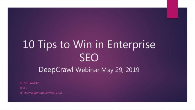 10 Tips to Win in Enterprise SEO DeepCrawl Webinar May 29, 2019 ELI SCHWARTZ @5LE HTTPS://WWW.ELISCHWARTZ.CO