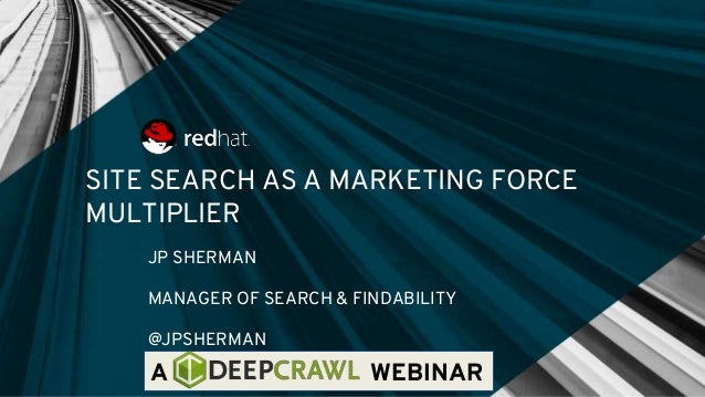SITE SEARCH AS A MARKETING FORCE MULTIPLIER JP SHERMAN MANAGER OF SEARCH & FINDABILITY @JPSHERMAN A WEBINAR