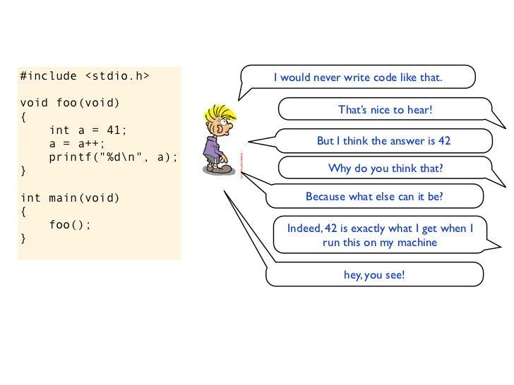 """#include <stdio.h>void foo(void){    int a = 41;    a = a++;    printf(""""%dn"""", a);}int main(void){    foo();}"""
