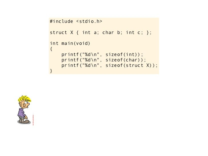 "#include <stdio.h>struct X { int a; char b; int c; };int main(void){    printf(""%dn"", sizeof(int));    printf(""%dn"", sizeo..."