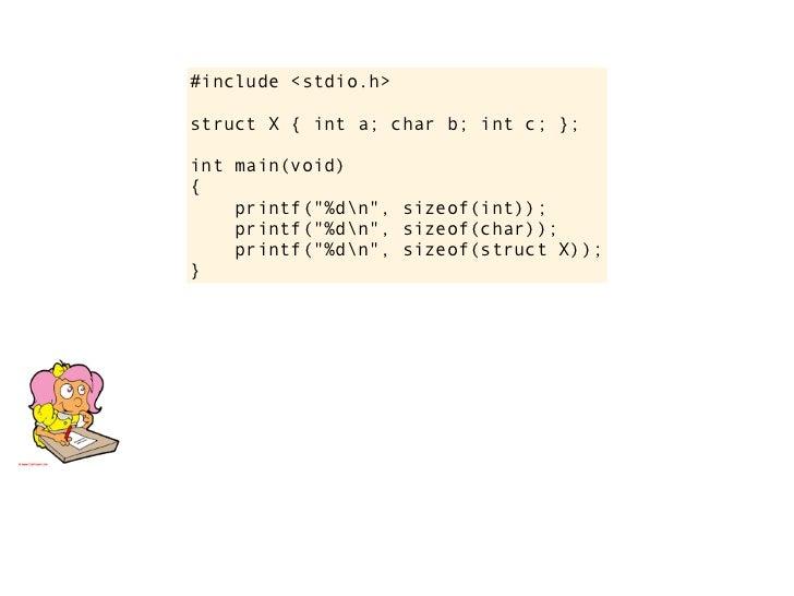 "#include <stdio.h>       struct X { int a; char b; int c; };       int main(void)       {           printf(""%dn"", sizeof(i..."