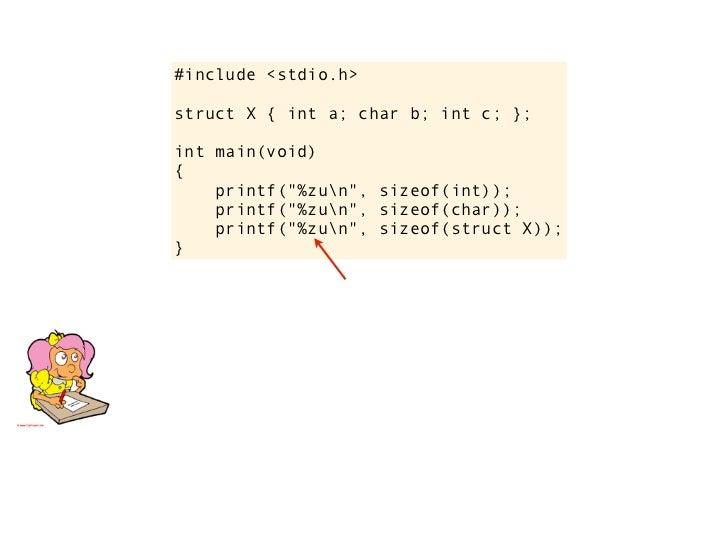 """#include <stdio.h>      struct X { int a; char b; int c; };      int main(void)      {          printf(""""%zun"""", sizeof(int)..."""