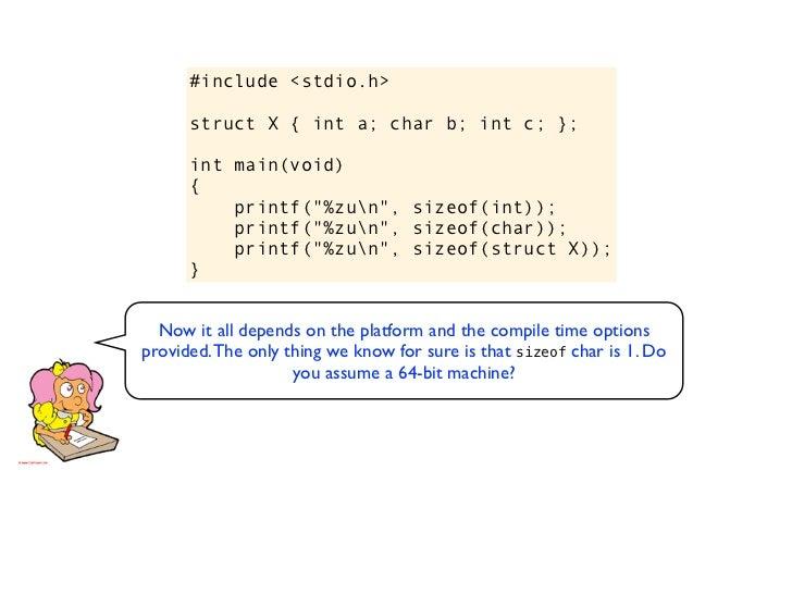 "#include <stdio.h>struct X { int a; char b; int c; };int main(void){    printf(""%zun"", sizeof(int));    printf(""%zun"", siz..."