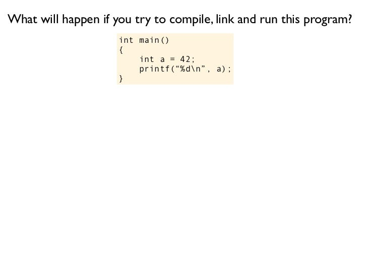 What will happen if you try to compile, link and run this program?                     int main()                     {   ...