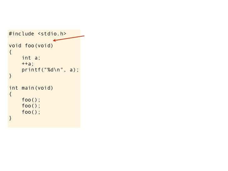 """#include <stdio.h>void foo(void){    int a;    ++a;    printf(""""%dn"""", a);}int main(void){    foo();    foo();    foo();}"""
