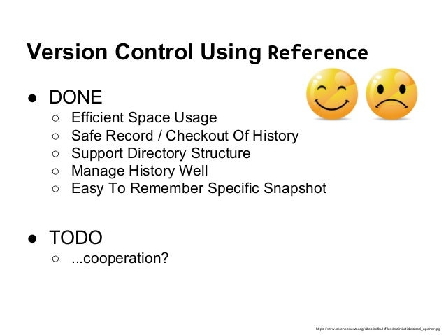 Version Control Using Reference ● DONE ○ Efficient Space Usage ○ Safe Record / Checkout Of History ○ Support Directory Str...