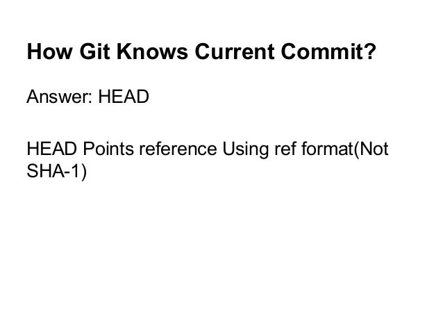 How Git Knows Current Commit? Answer: HEAD HEAD Points reference Using ref format(Not SHA-1)