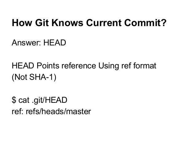 How Git Knows Current Commit? Answer: HEAD HEAD Points reference Using ref format (Not SHA-1) $ cat .git/HEAD ref: refs/he...