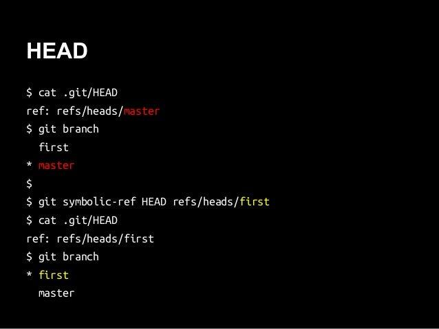 HEAD $ cat .git/HEAD ref: refs/heads/master $ git branch first * master $ $ git symbolic-ref HEAD refs/heads/first $ cat ....