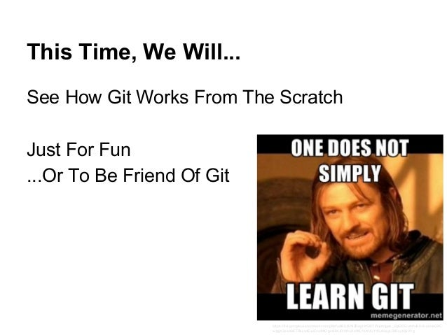 This Time, We Will... See How Git Works From The Scratch Just For Fun ...Or To Be Friend Of Git https://lh4.googleusercont...