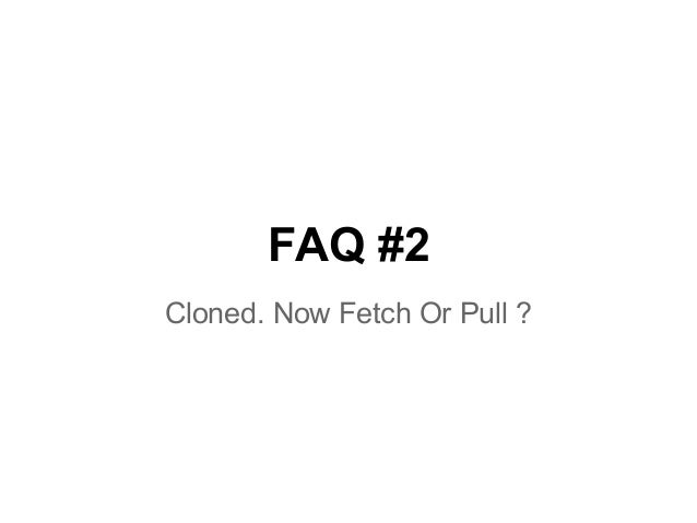 FAQ #2 Cloned. Now Fetch Or Pull ?