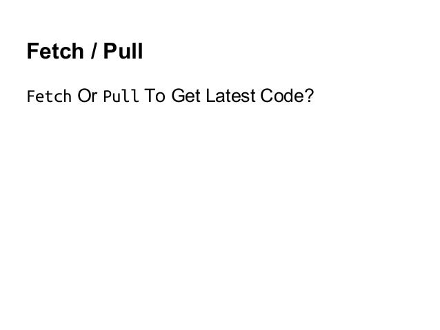 Fetch / Pull Fetch Or Pull To Get Latest Code?