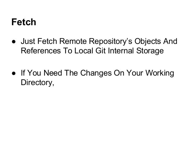 Fetch ● Just Fetch Remote Repository's Objects And References To Local Git Internal Storage ● If You Need The Changes On Y...