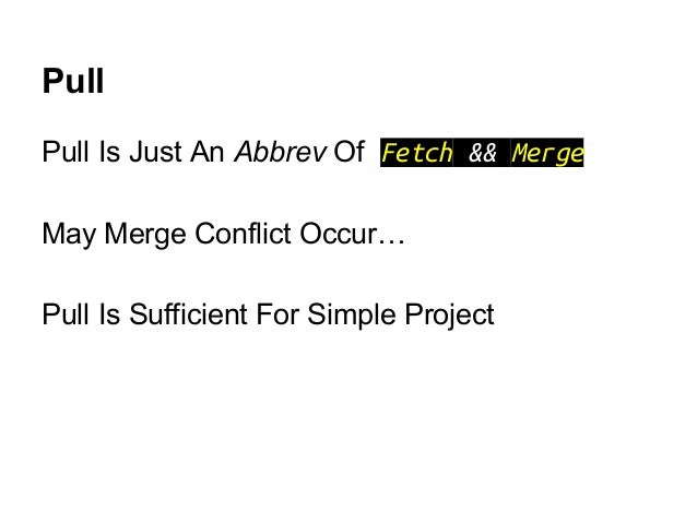 Pull Pull Is Just An Abbrev Of Fetch && Merge May Merge Conflict Occur… Pull Is Sufficient For Simple Project