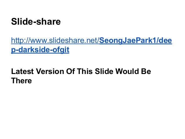 Slide-share http://www.slideshare.net/SeongJaePark1/dee p-darkside-ofgit Latest Version Of This Slide Would Be There