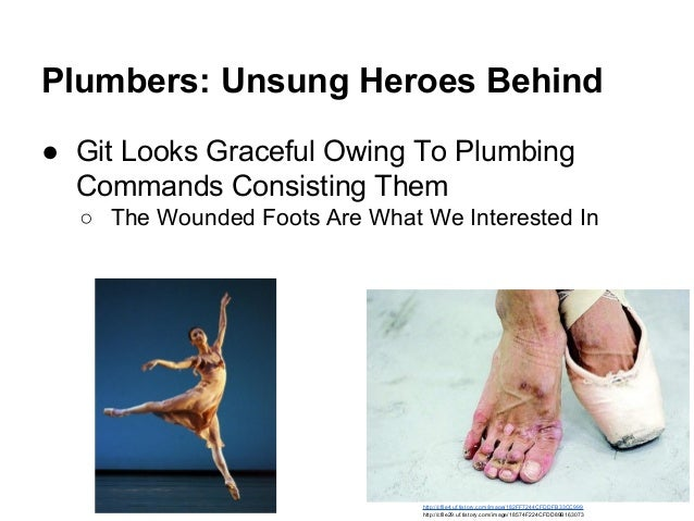 Plumbers: Unsung Heroes Behind ● Git Looks Graceful Owing To Plumbing Commands Consisting Them ○ The Wounded Foots Are Wha...