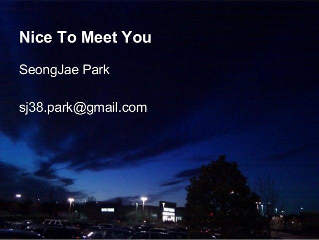 Nice To Meet You SeongJae Park sj38.park@gmail.com