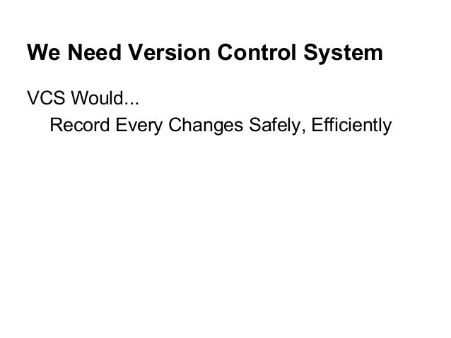 We Need Version Control System VCS Would... Record Every Changes Safely, Efficiently
