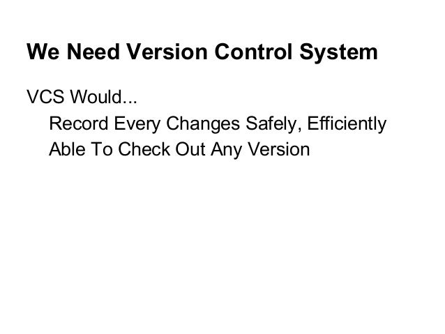 We Need Version Control System VCS Would... Record Every Changes Safely, Efficiently Able To Check Out Any Version