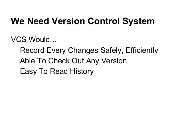 We Need Version Control System VCS Would... Record Every Changes Safely, Efficiently Able To Check Out Any Version Easy To...