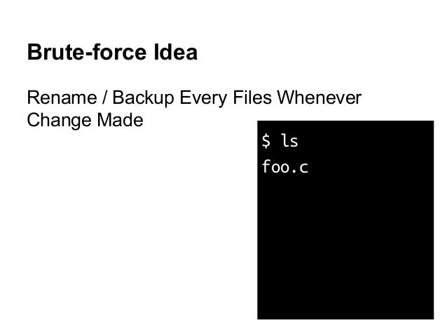 Brute-force Idea Rename / Backup Every Files Whenever Change Made $ ls foo.c