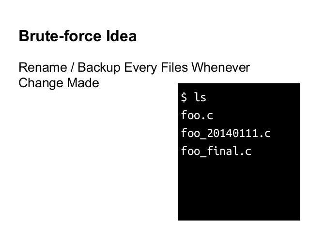 Brute-force Idea Rename / Backup Every Files Whenever Change Made $ ls foo.c foo_20140111.c foo_final.c