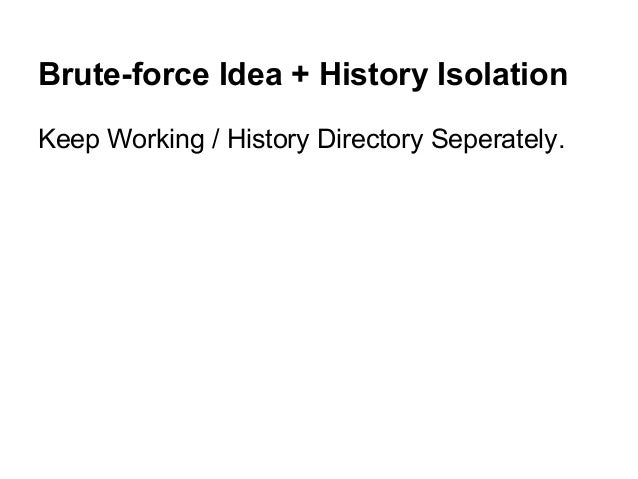 Brute-force Idea + History Isolation Keep Working / History Directory Seperately.