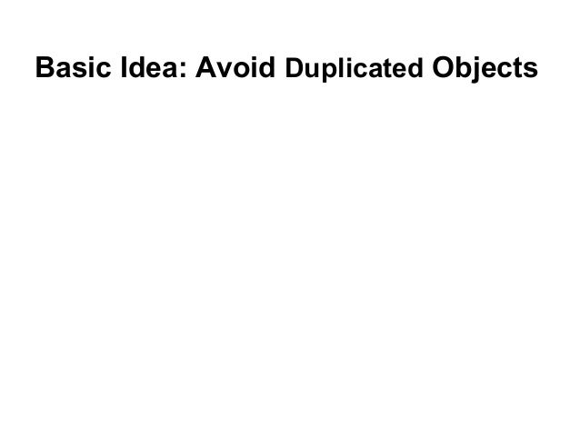 Basic Idea: Avoid Duplicated Objects