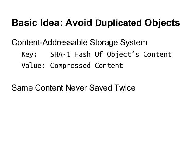 Basic Idea: Avoid Duplicated Objects Content-Addressable Storage System Key: SHA-1 Hash Of Object's Content Value: Compres...