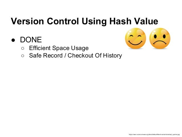 Version Control Using Hash Value ● DONE ○ Efficient Space Usage ○ Safe Record / Checkout Of History https://www.sciencenew...
