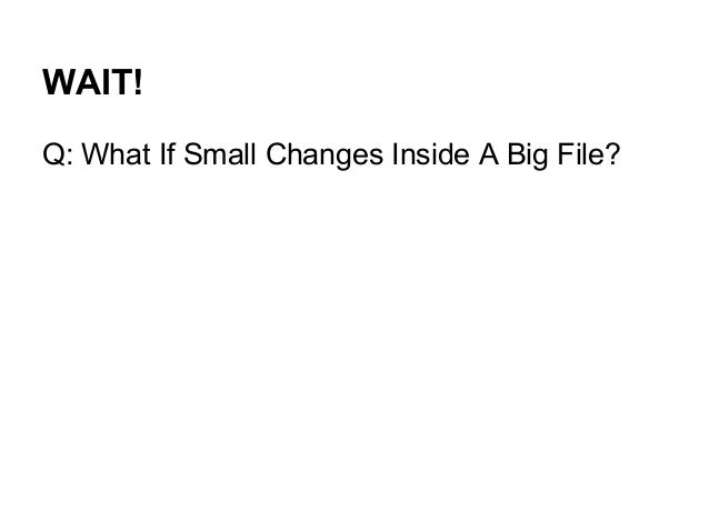 WAIT! Q: What If Small Changes Inside A Big File?