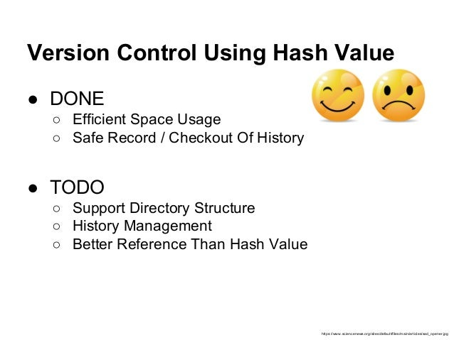 Version Control Using Hash Value ● DONE ○ Efficient Space Usage ○ Safe Record / Checkout Of History ● TODO ○ Support Direc...