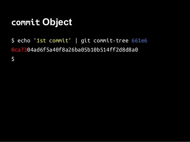 commit Object $ echo '1st commit'   git commit-tree 661e6 0ca7304ad6f5a40f8a26ba05b10b514ff2d8d8a0 $