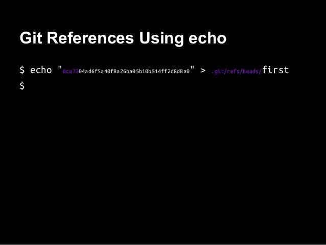 "Git References Using echo $ echo ""0ca7304ad6f5a40f8a26ba05b10b514ff2d8d8a0"" > .git/refs/heads/first $"