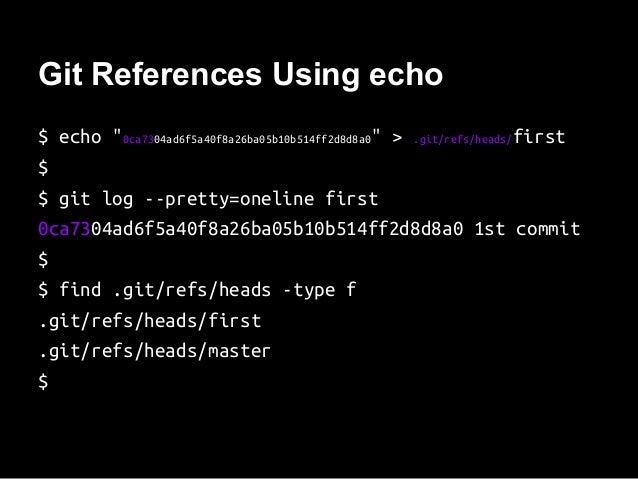 "Git References Using echo $ echo ""0ca7304ad6f5a40f8a26ba05b10b514ff2d8d8a0"" > .git/refs/heads/first $ $ git log --pretty=o..."