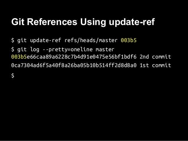 Git References Using update-ref $ git update-ref refs/heads/master 003b5 $ git log --pretty=oneline master 003b5e66caa89a6...