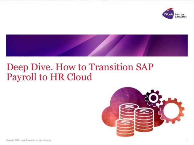 Copyright NGA Human Resources. All rights reserved. Deep Dive. How to Transition SAP Payroll to HR Cloud 1