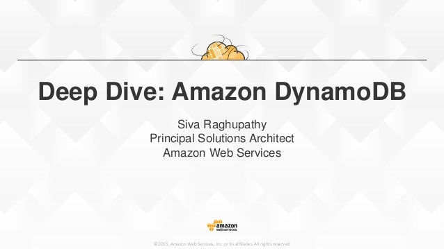 ©2015, Amazon Web Services, Inc. or its affiliates. All rights reserved Deep Dive: Amazon DynamoDB Siva Raghupathy Princip...