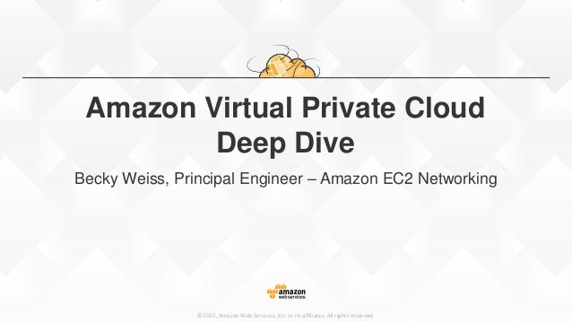 ©2015, Amazon Web Services, Inc. or its affiliates. All rights reserved. Amazon Virtual Private Cloud Deep Dive Becky Weis...