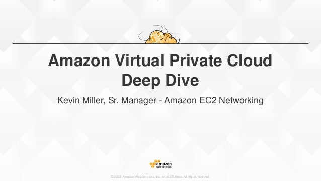 ©2015, Amazon Web Services, Inc. or its affiliates. All rights reserved. Amazon Virtual Private Cloud Deep Dive Kevin Mill...