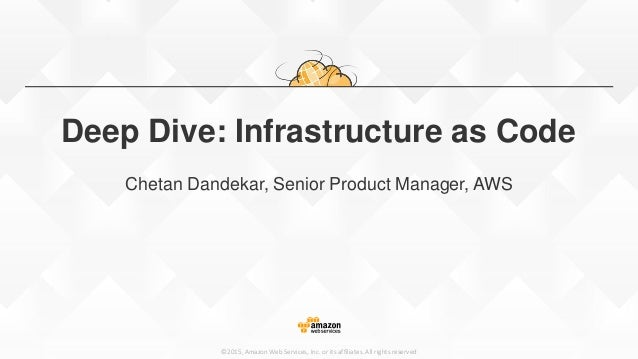 ©2015, Amazon Web Services, Inc. or its affiliates. All rights reserved Deep Dive: Infrastructure as Code Chetan Dandekar,...