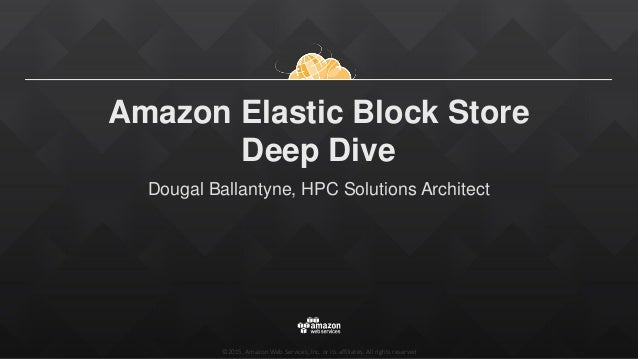 ©2015, Amazon Web Services, Inc. or its affiliates. All rights reserved Amazon Elastic Block Store Deep Dive Dougal Ballan...