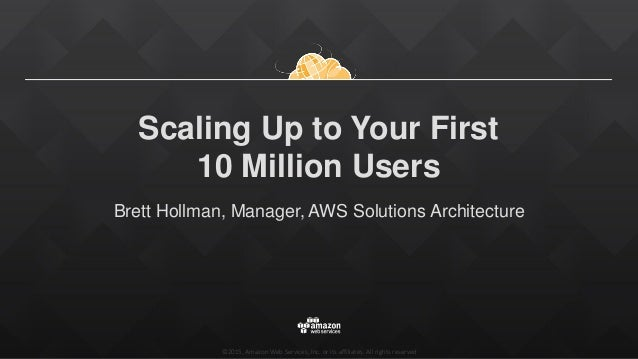 ©2015, Amazon Web Services, Inc. or its affiliates. All rights reserved Scaling Up to Your First 10 Million Users Brett Ho...