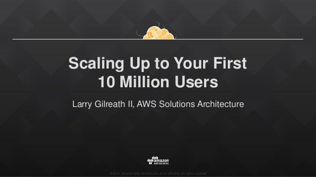 ©2015, Amazon Web Services, Inc. or its affiliates. All rights reserved Scaling Up to Your First 10 Million Users Larry Gi...