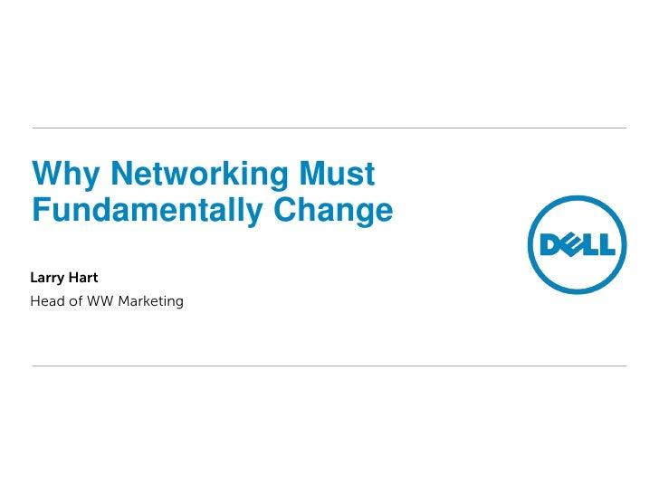 Why Networking Must Fundamentally Change Larry Hart Head of WW Marketing