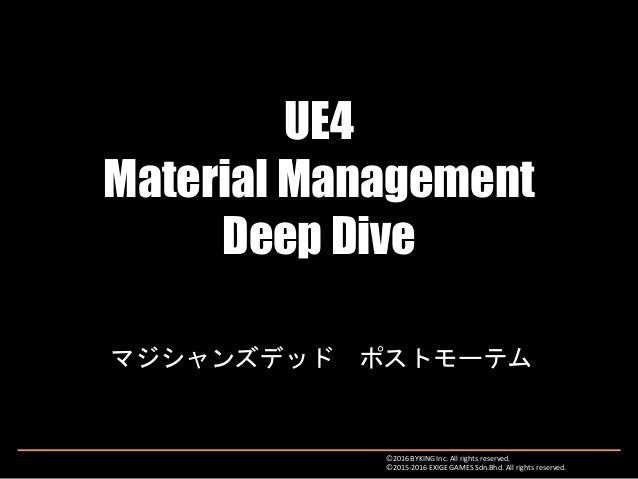 UE4 Material Management Deep Dive マジシャンズデッド ポストモーテム Ⓒ2016 BYKING Inc. All rights reserved. Ⓒ2015-2016 EXIGE GAMES Sdn.Bhd....